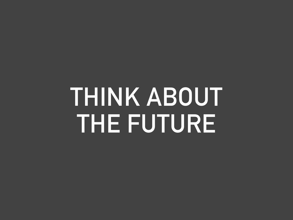 THINK ABOUT THE FUTURE