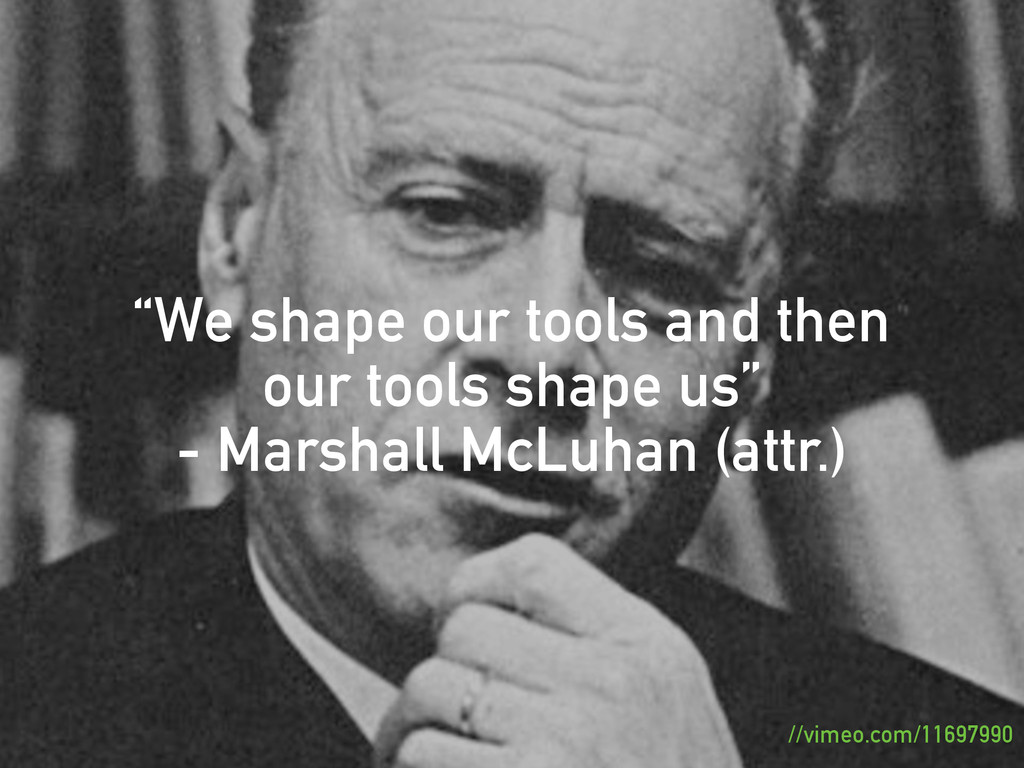 """""""We shape our tools and then our tools shape us..."""