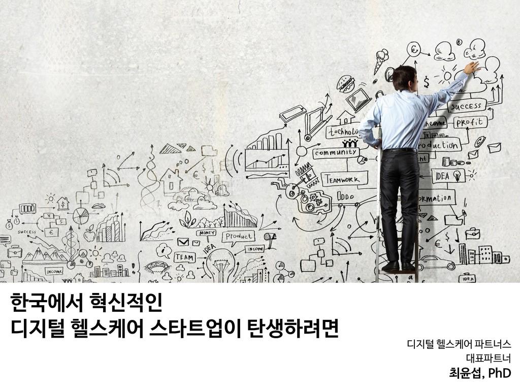 디지털 헬스케어 파트너스   대표파트너  최윤섭, PhD 한국에서 혁신적인   디지털...