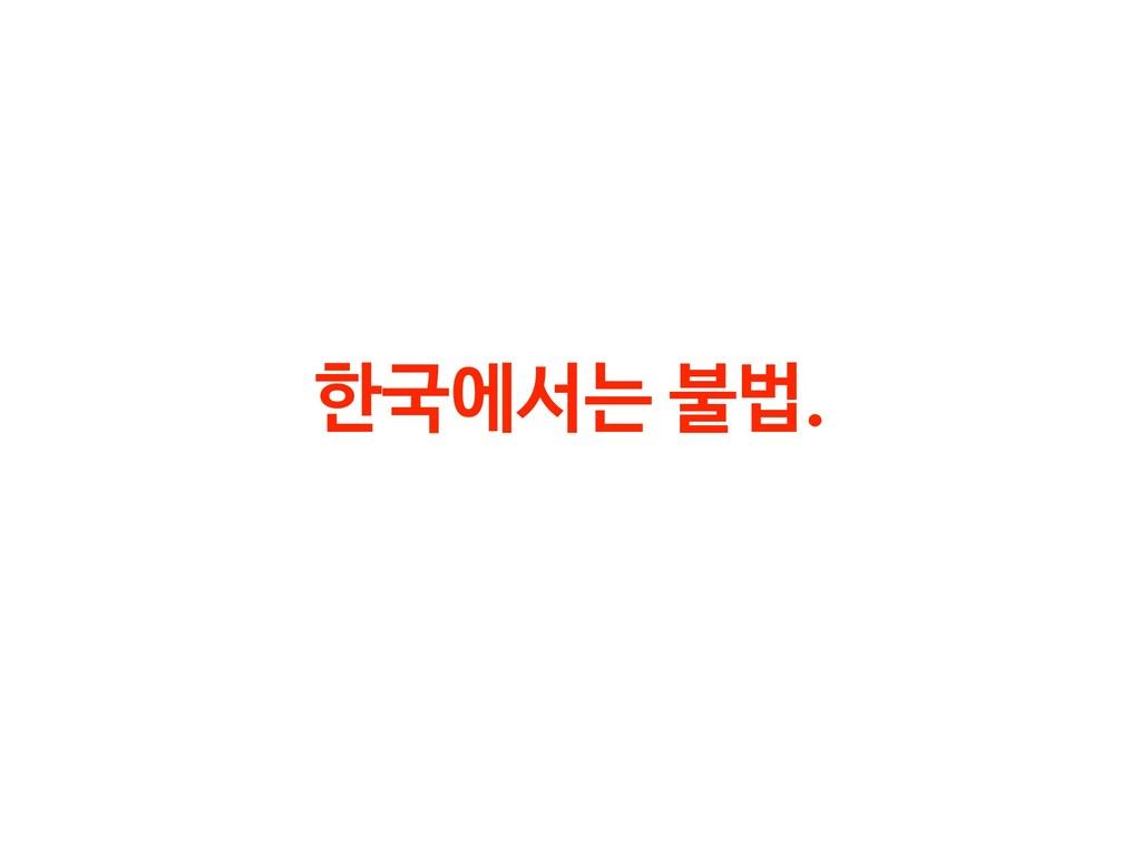 한국에서는 불법.