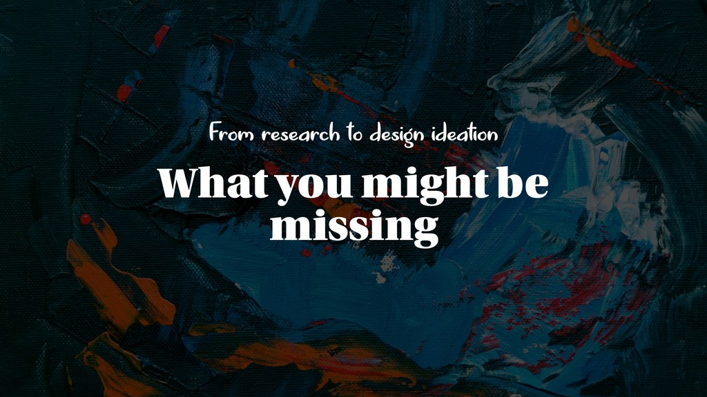 From research to design ideation What you might...