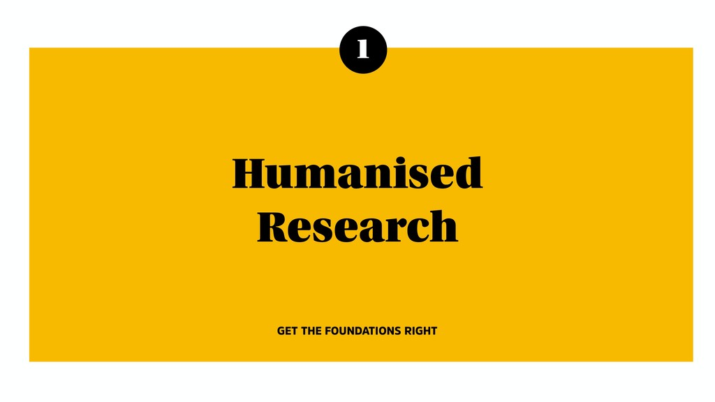 1 Humanised Research GET THE FOUNDATIONS RIGHT
