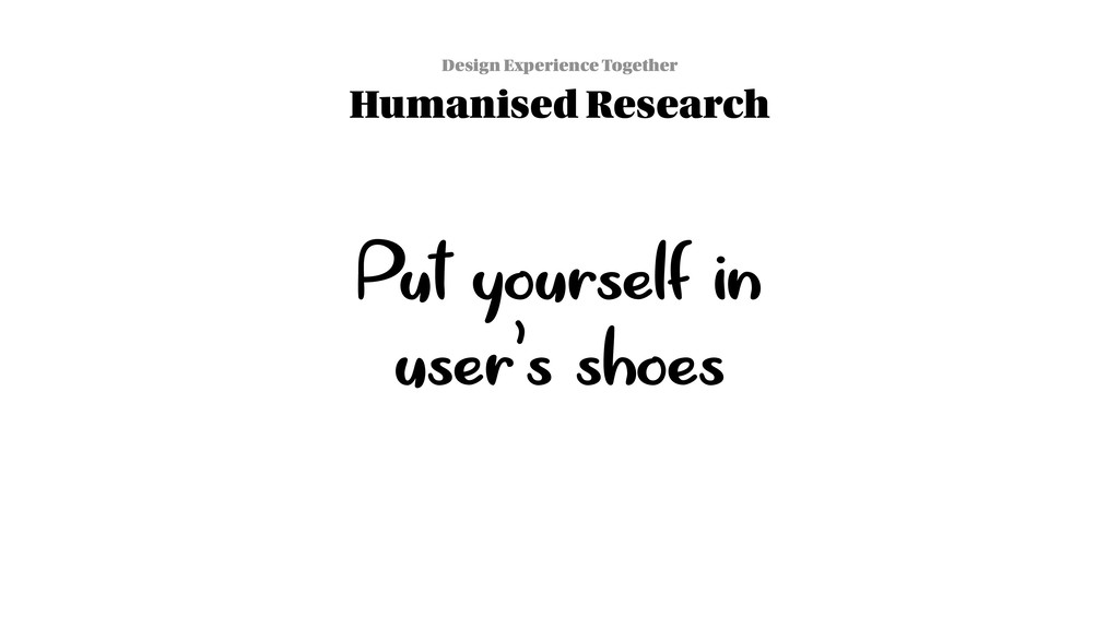 Put yourself in user's shoes Design Experience ...