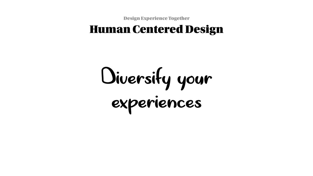 Diversify your experiences Design Experience To...