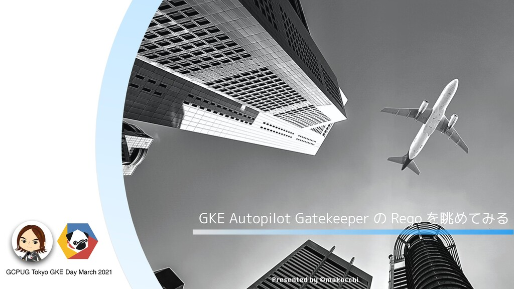 Presented by @makocchi GKE Autopilot Gatekeeper...