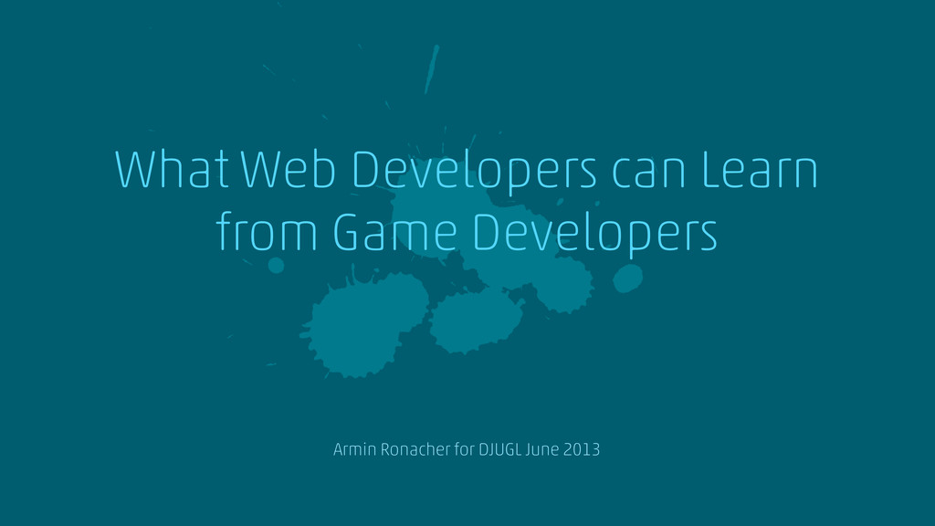 a What Web Developers can Learn from Game Devel...