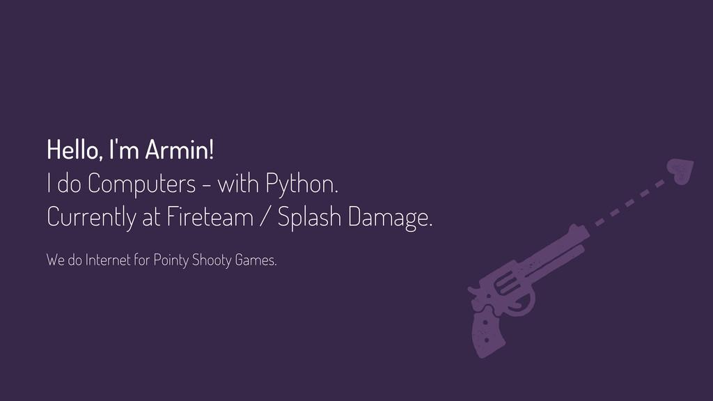 Hello, I'm Armin! I do Computers - with Python....