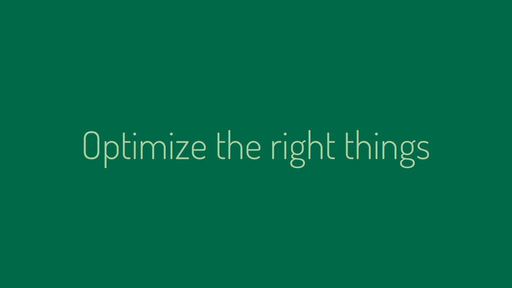 Optimize the right things