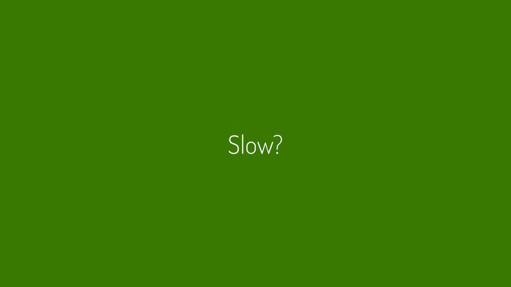 Slow?