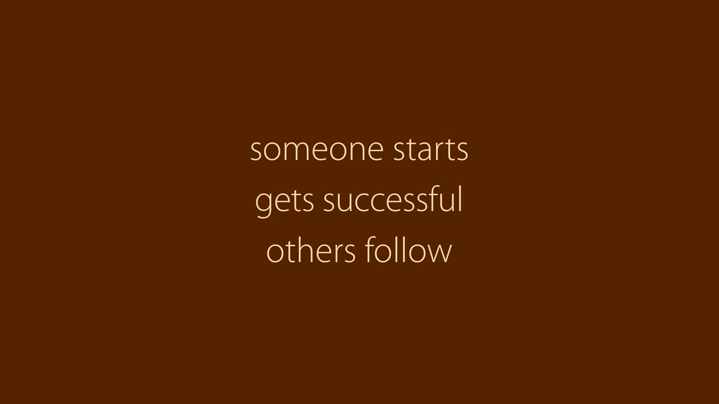 others follow someone starts gets successful