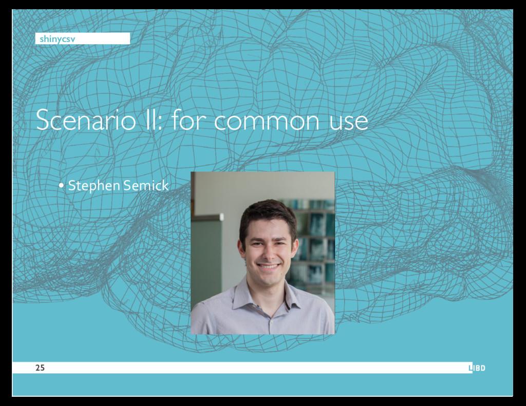 Scenario II: for common use 25 • Stephen Semick...