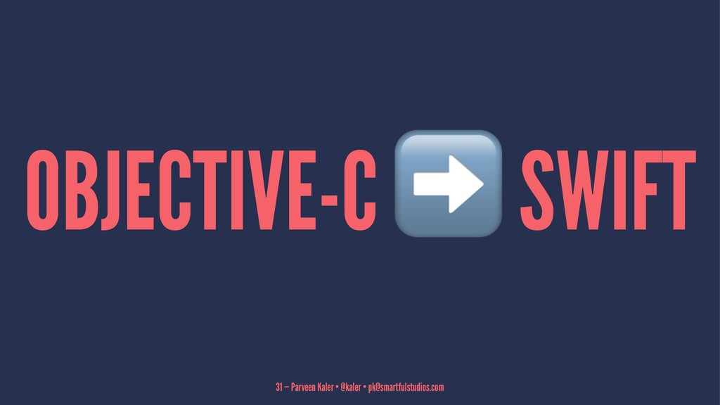 OBJECTIVE-C SWIFT 31 — Parveen Kaler • @kaler •...