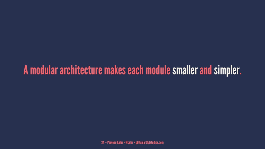 A modular architecture makes each module smalle...