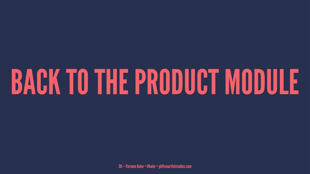 BACK TO THE PRODUCT MODULE 39 — Parveen Kaler •...