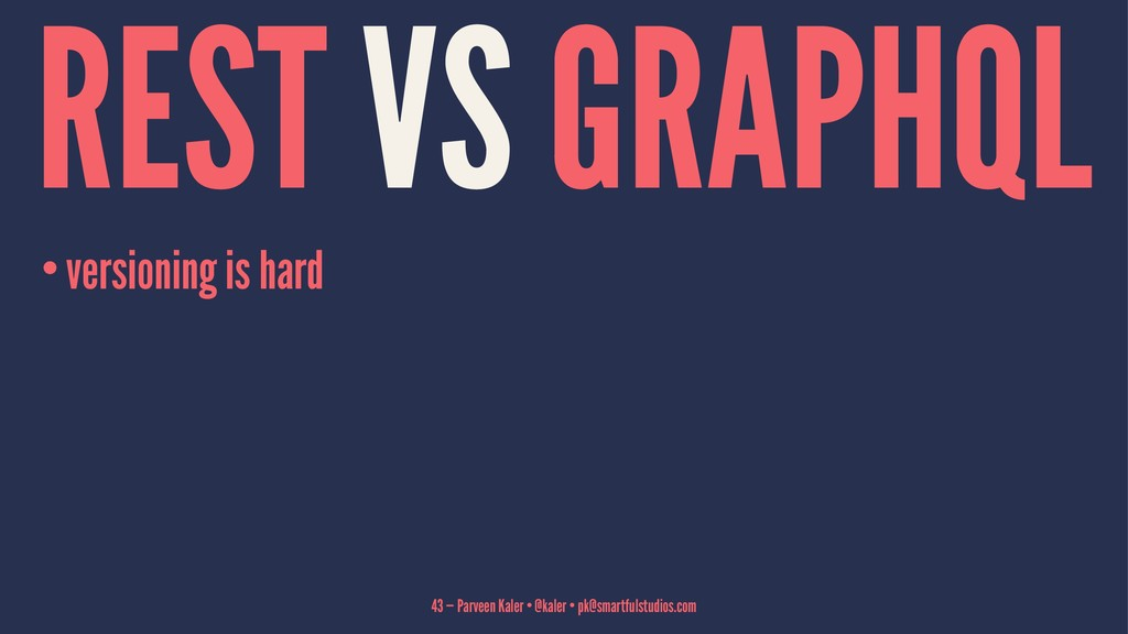 REST VS GRAPHQL •versioning is hard 43 — Parvee...