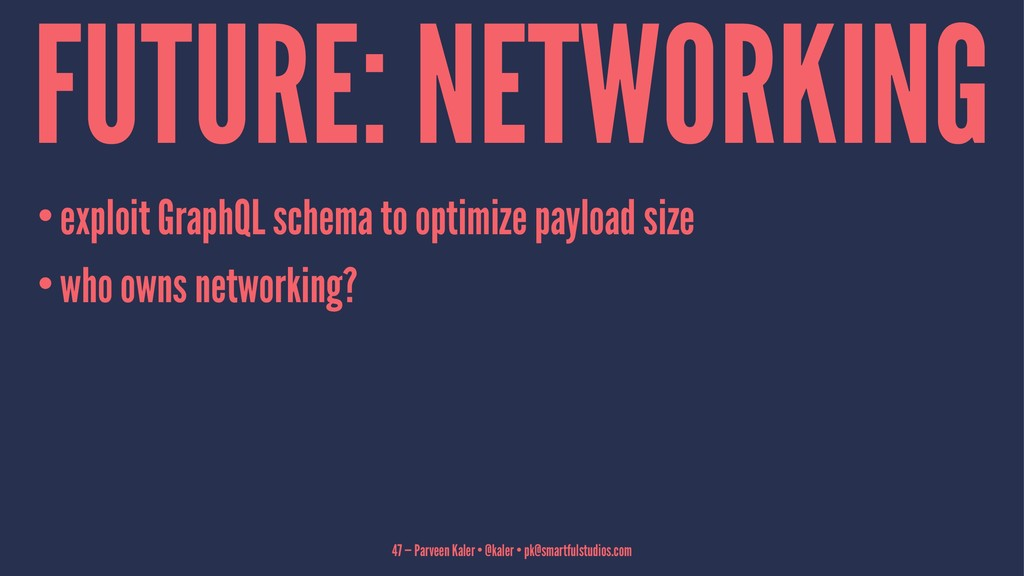 FUTURE: NETWORKING •exploit GraphQL schema to o...
