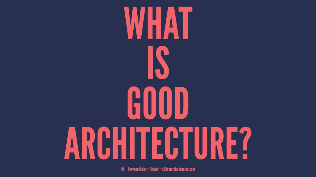 WHAT IS GOOD ARCHITECTURE? 10 — Parveen Kaler •...