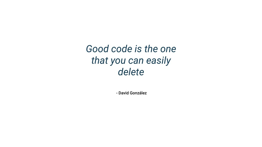 Good code is the one that you can easily delete...
