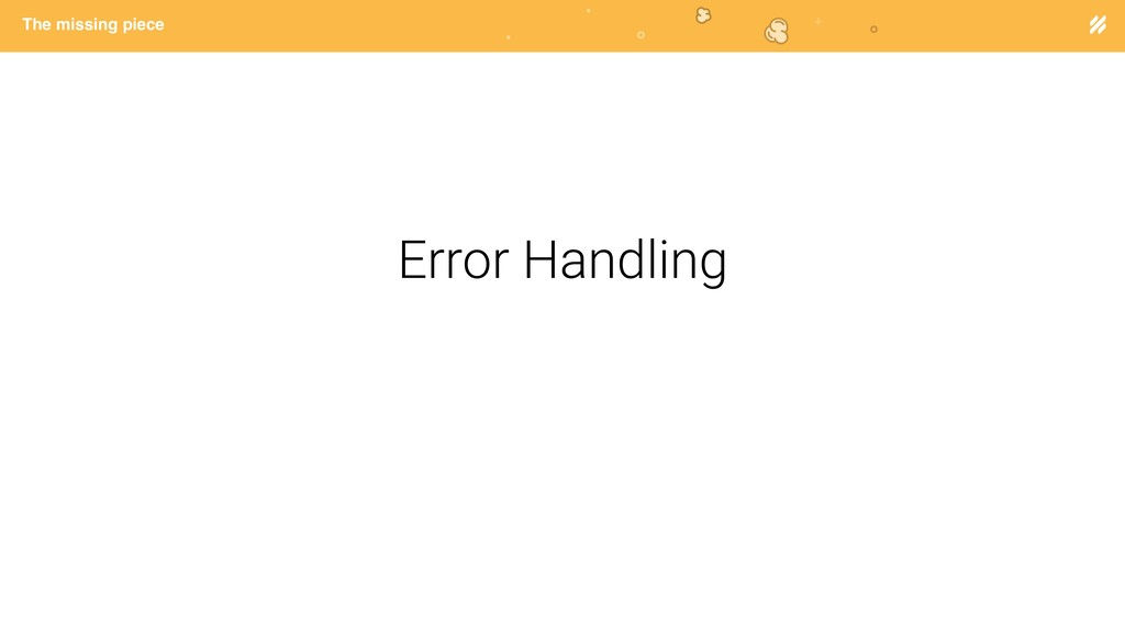 Page heading The missing piece Error Handling