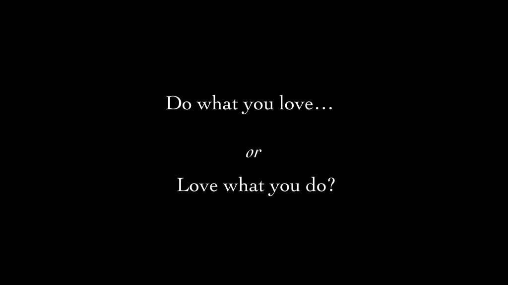 Do what you love… or	 