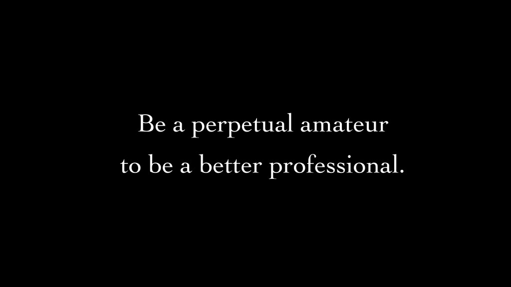 Be a perpetual amateur	 