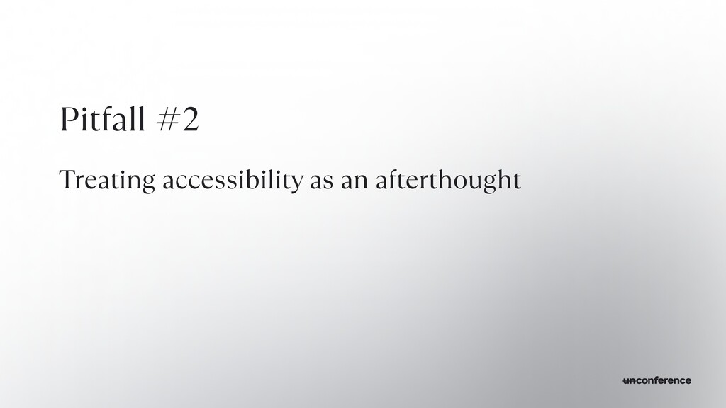 Pitfall #2   Treating accessibility as an after...