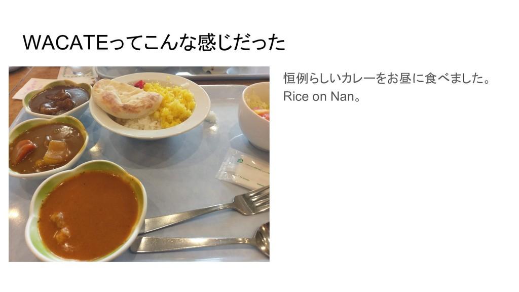 WACATEってこんな感じだった 恒例らしいカレーをお昼に食べました。 Rice on Nan。