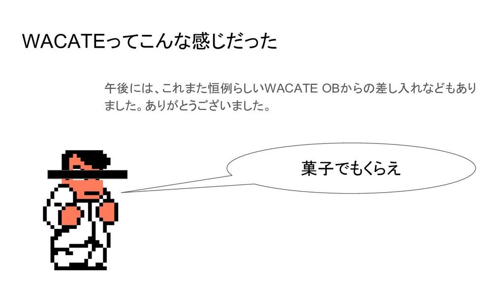 WACATEってこんな感じだった 午後には、これまた恒例らしいWACATE OBからの差し入れ...
