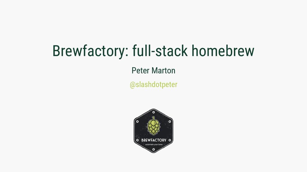 Brewfactory: full-stack homebrew Peter Marton @...