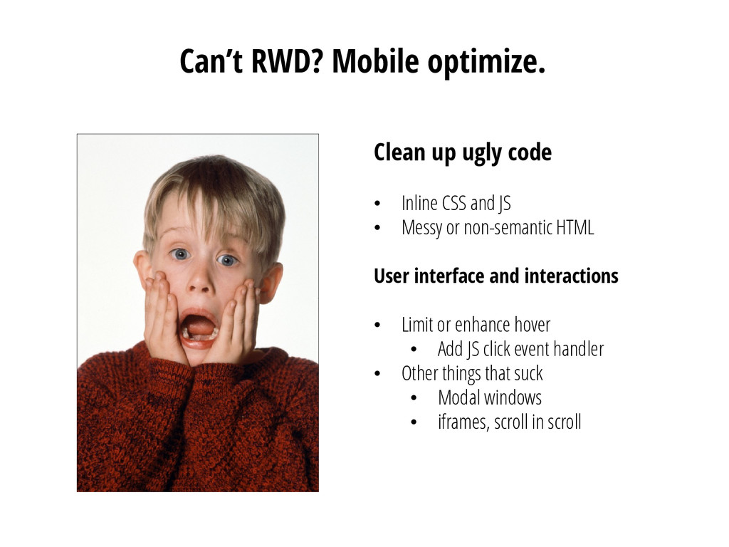 Can't RWD? Mobile optimize. Clean up ugly code ...