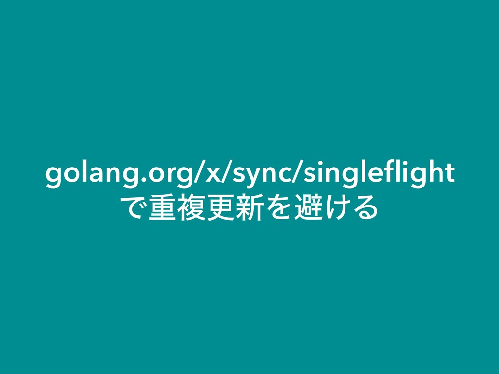 golang.org/x/sync/singleflight Ͱॏෳߋ৽Λආ͚Δ