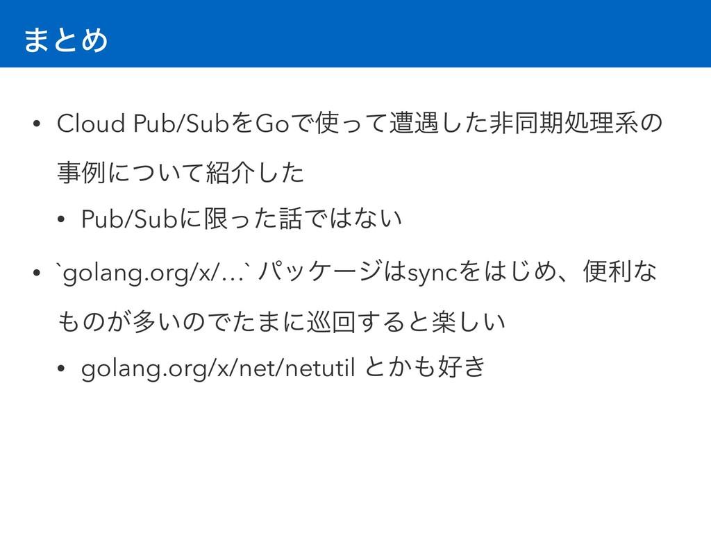 ·ͱΊ • Cloud Pub/SubΛGoͰͬͯૺ۰ͨ͠ඇಉظॲཧܥͷ ྫʹ͍ͭͯհ͠...