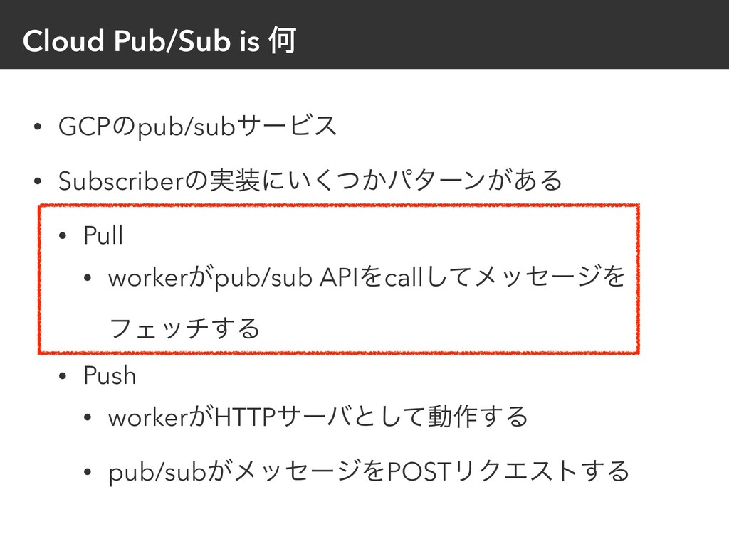Cloud Pub/Sub is Կ • GCPͷpub/subαʔϏε • Subscrib...
