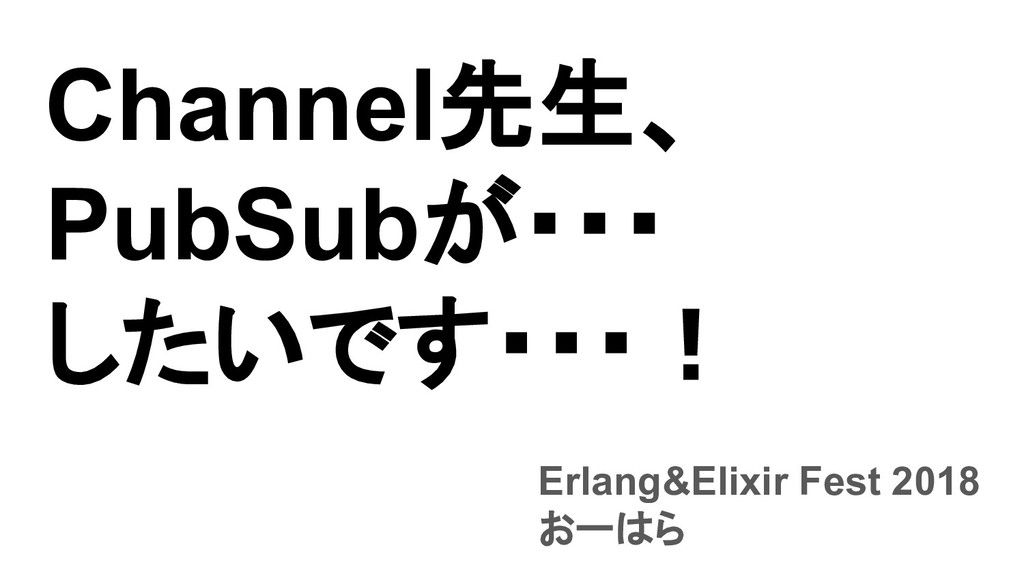Channel先生、 PubSubが・・・ したいです・・・! Erlang&Elixir F...