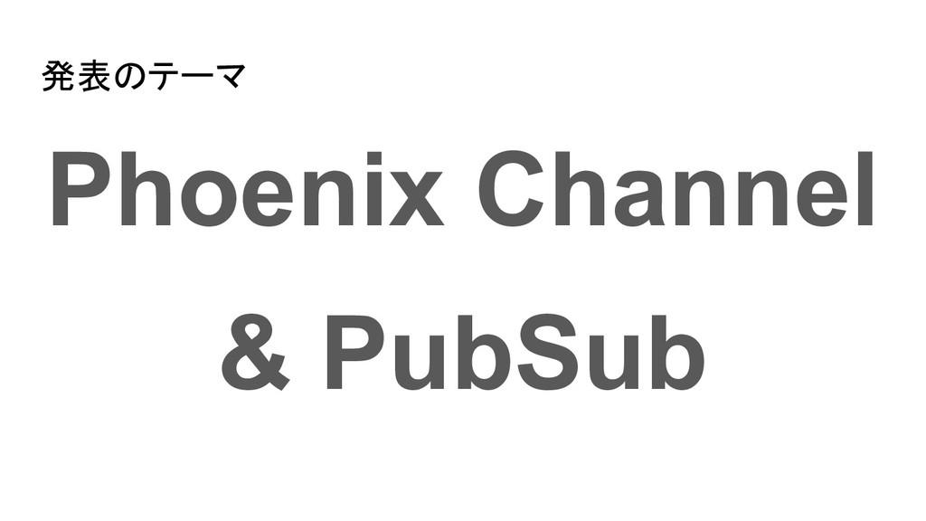 発表のテーマ Phoenix Channel & PubSub