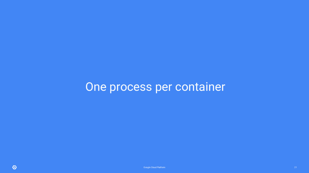 Google Cloud Platform 21 One process per contai...