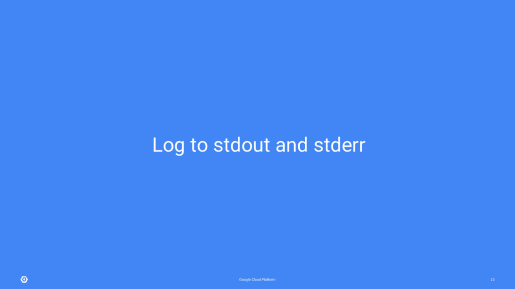 Google Cloud Platform 23 Log to stdout and stde...