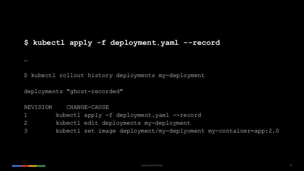 29 Google Cloud Platform $ kubectl apply -f dep...