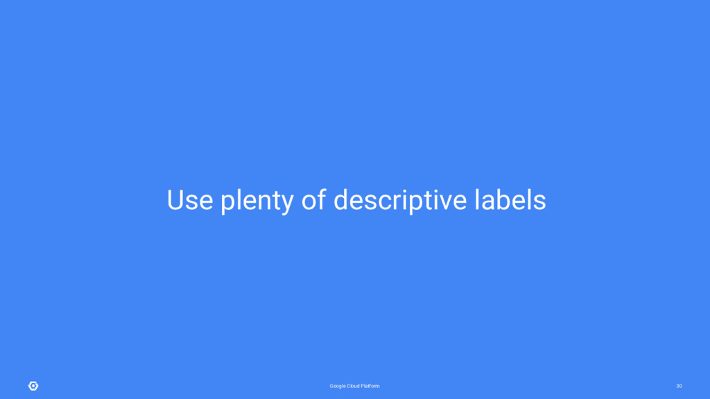 Google Cloud Platform 30 Use plenty of descript...