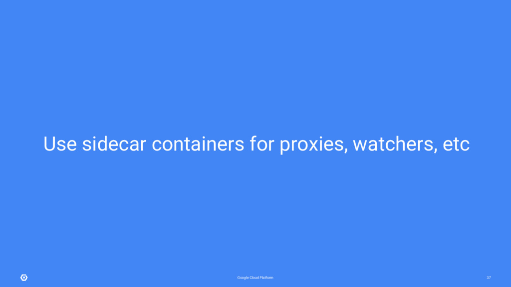 Google Cloud Platform 37 Use sidecar containers...