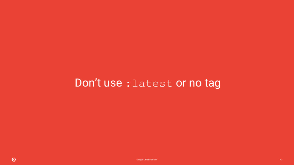 Google Cloud Platform 43 Don't use :latest or n...