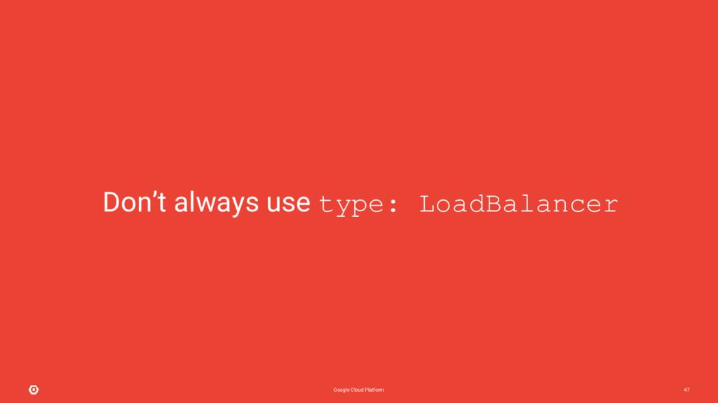 Google Cloud Platform 47 Don't always use type:...