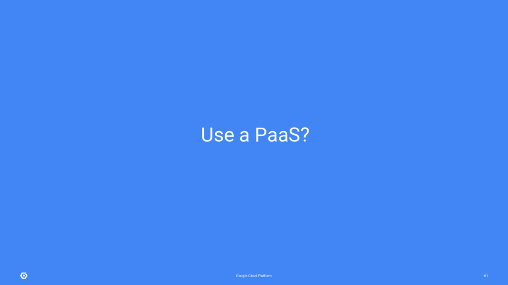 Google Cloud Platform 61 Use a PaaS?
