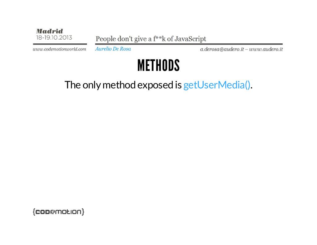 METHODS The only method exposed is getUserMedia...