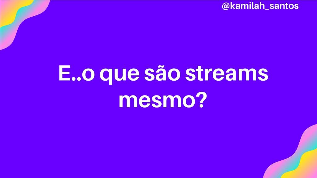 E..o que são streams mesmo? @kamilah_santos