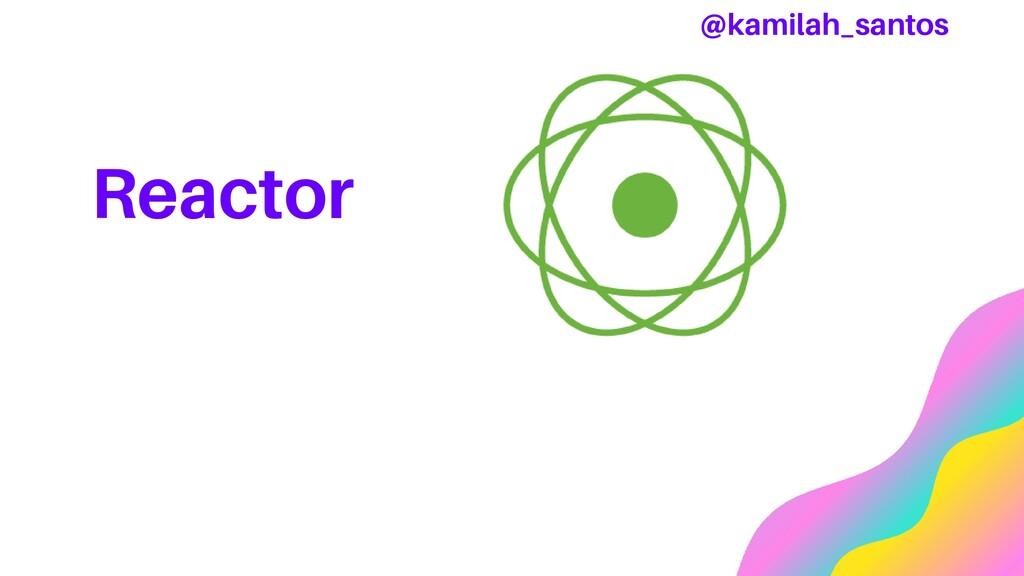 Reactor @kamilah_santos