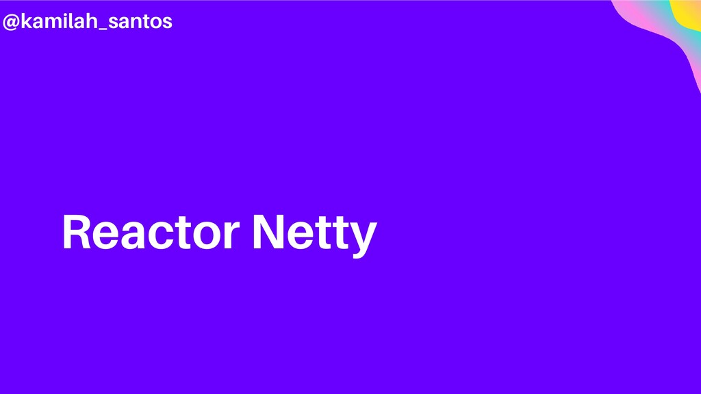 Reactor Netty @kamilah_santos