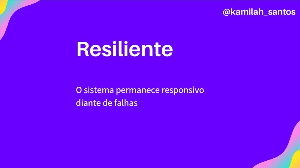 Resiliente O sistema permanece responsivo diant...