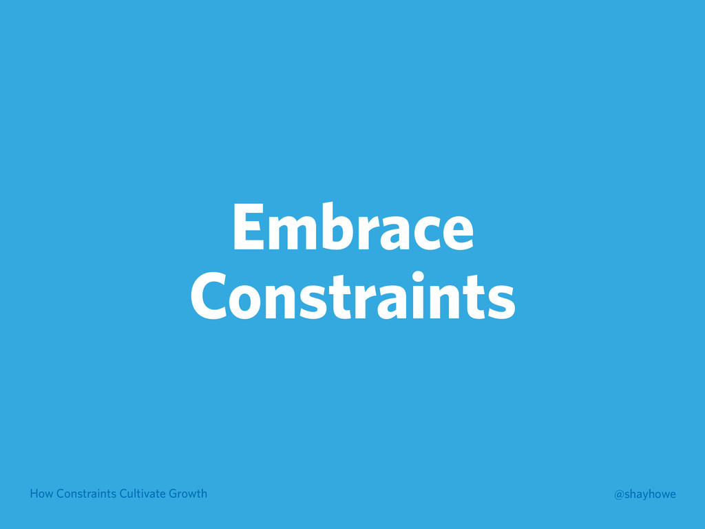 How Constraints Cultivate Growth @shayhowe Embr...