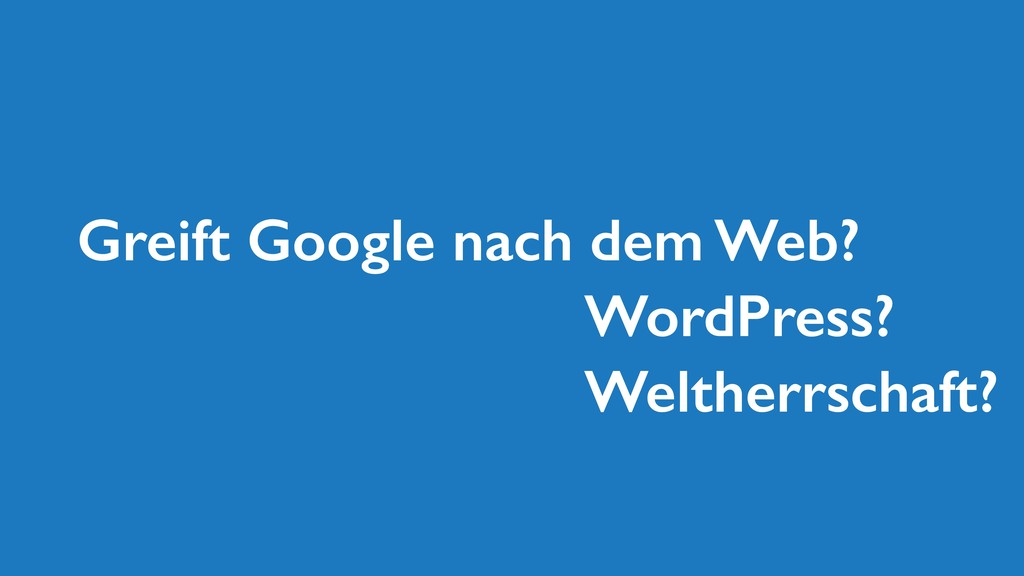 Greift Google nach dem Web? WordPress? Weltherr...